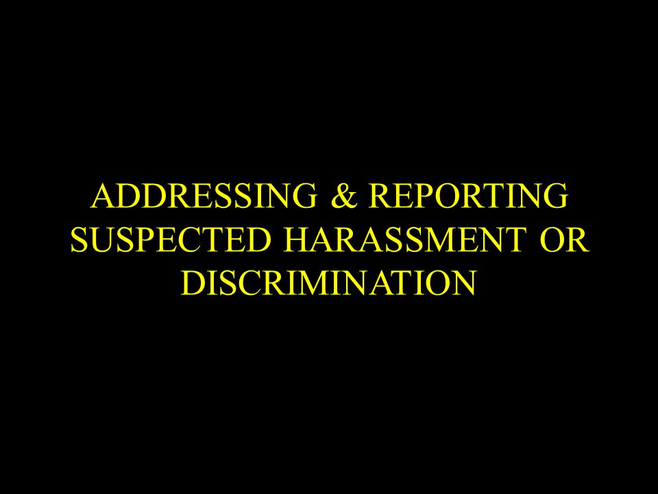 ADDRESSING & REPORTING SUSPECTED HARASSMENT OR DISCRIMINATION