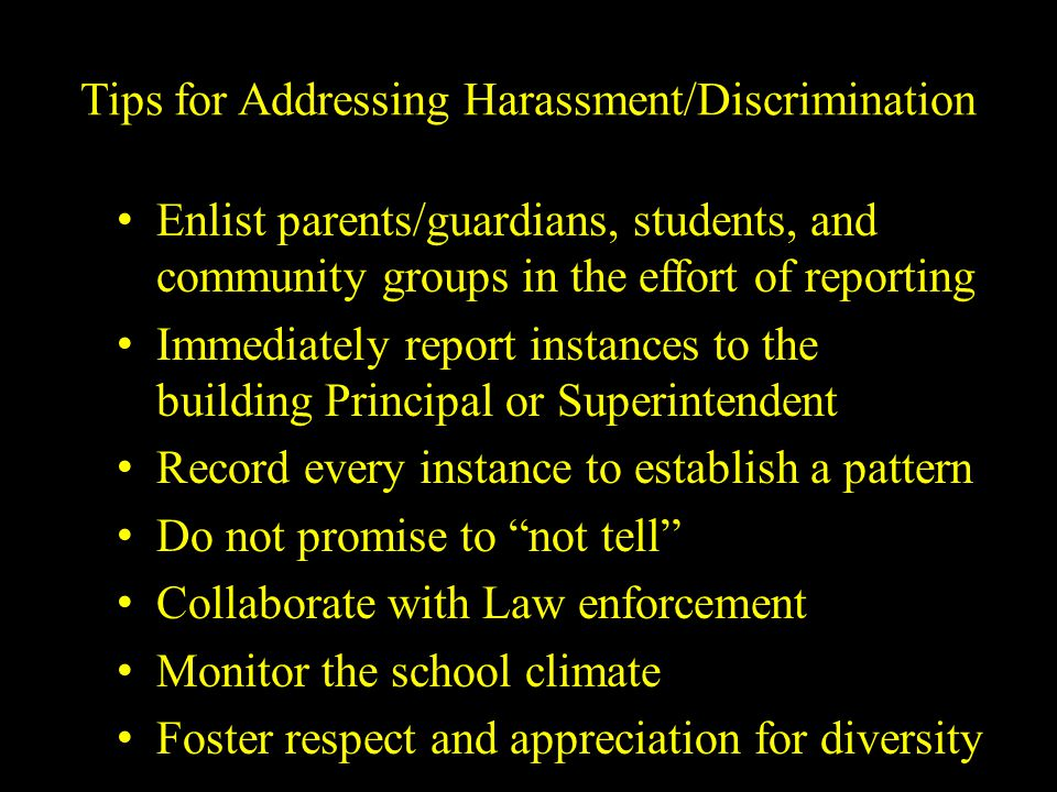 Tips for Addressing Harassment/Discrimination Enlist parents/guardians, students, and community groups in the effort of reporting Immediately report i