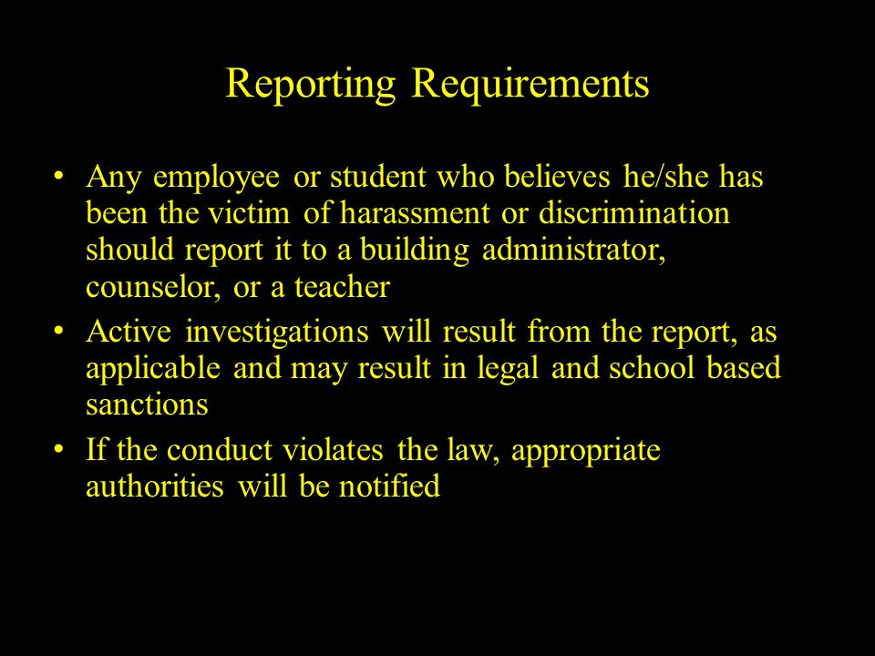 Reporting Requirements Any employee or student who believes he/she has been the victim of harassment or discrimination should report it to a building