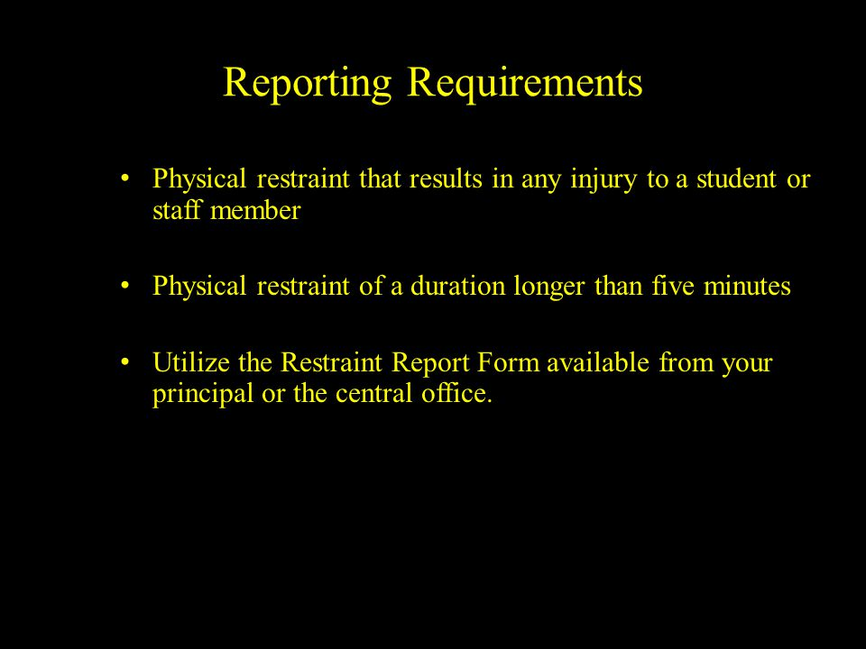 Reporting Requirements Physical restraint that results in any injury to a student or staff member Physical restraint of a duration longer than five mi