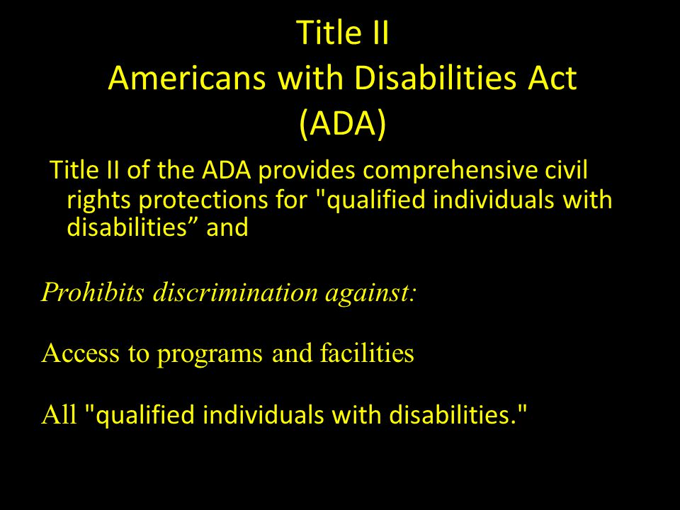 Title II Americans with Disabilities Act (ADA) Title II of the ADA provides comprehensive civil rights protections for