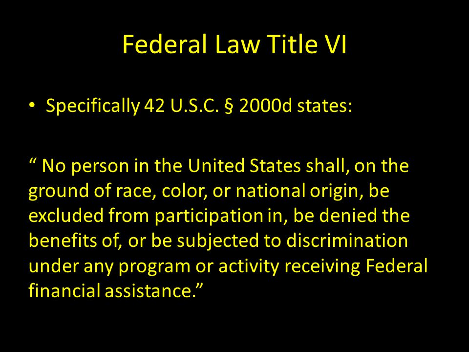 "Federal Law Title VI Specifically 42 U.S.C. § 2000d states: "" No person in the United States shall, on the ground of race, color, or national origin,"