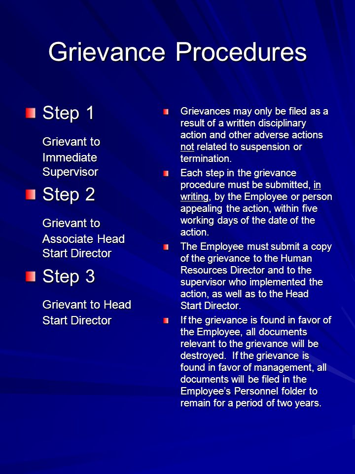 Grievance Procedures Step 1 Grievant to Immediate Supervisor Step 2 Grievant to Associate Head Start Director Step 3 Grievant to Head Start Director Grievances may only be filed as a result of a written disciplinary action and other adverse actions not related to suspension or termination.