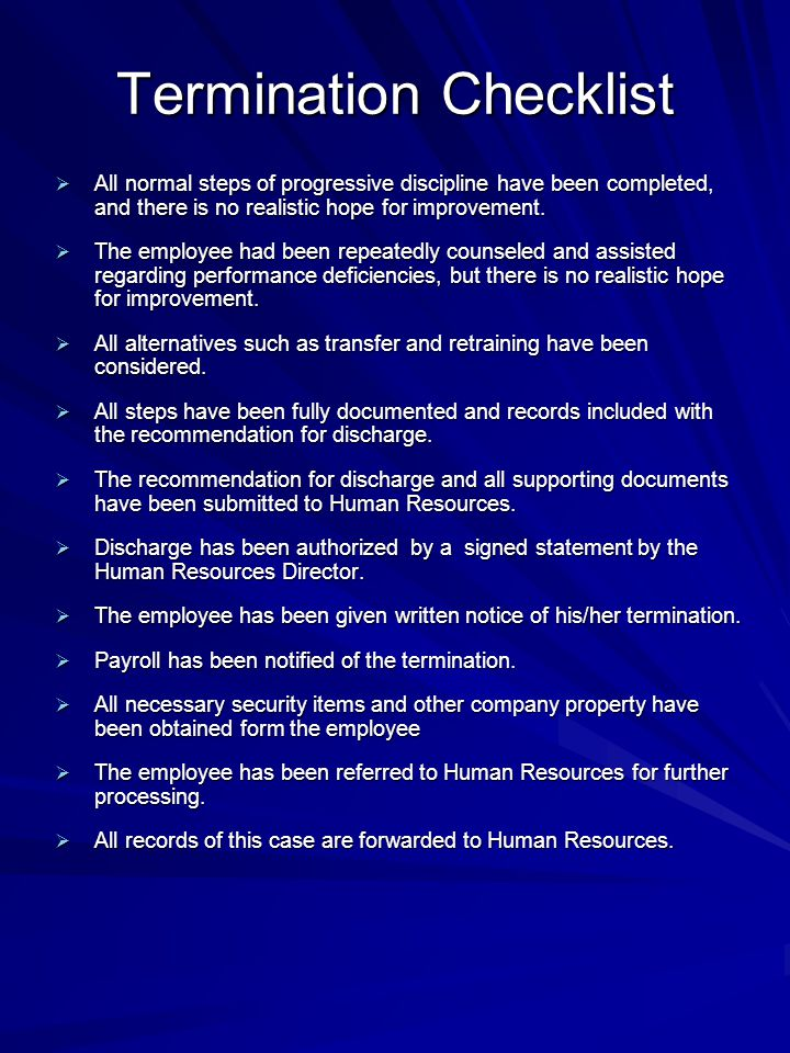 Termination Checklist  All normal steps of progressive discipline have been completed, and there is no realistic hope for improvement.