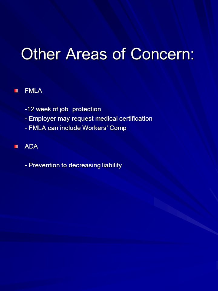 Other Areas of Concern: FMLA -12 week of job protection - Employer may request medical certification - FMLA can include Workers' Comp ADA - Prevention to decreasing liability
