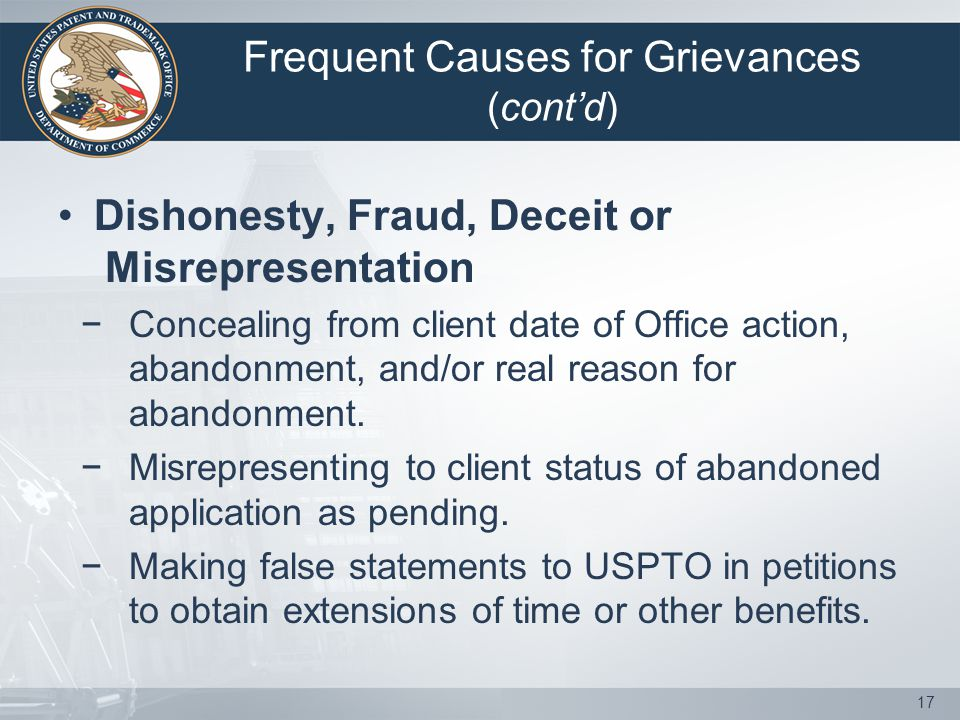 Frequent Causes for Grievances (cont'd) Dishonesty, Fraud, Deceit or Misrepresentation − Concealing from client date of Office action, abandonment, and/or real reason for abandonment.