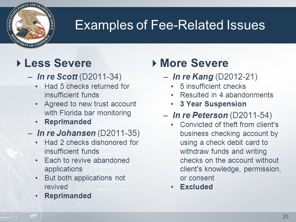 Examples of Fee-Related Issues  Less Severe –In re Scott (D2011-34) Had 5 checks returned for insufficient funds Agreed to new trust account with Florida bar monitoring Reprimanded –In re Johansen (D2011-35) Had 2 checks dishonored for insufficient funds Each to revive abandoned applications But both applications not revived Reprimanded  More Severe –In re Kang (D2012-21) 5 insufficient checks Resulted in 4 abandonments 3 Year Suspension –In re Peterson (D2011-54) Convicted of theft from client s business checking account by using a check debit card to withdraw funds and writing checks on the account without client s knowledge, permission, or consent Excluded 20