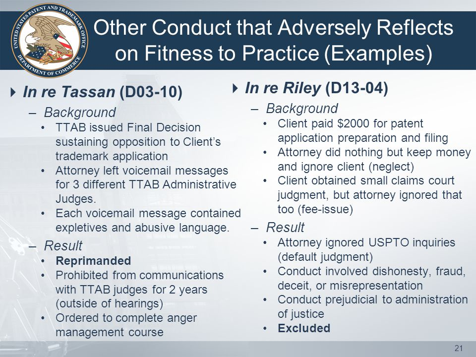 Other Conduct that Adversely Reflects on Fitness to Practice (Examples)  In re Tassan (D03-10) –Background TTAB issued Final Decision sustaining opposition to Client's trademark application Attorney left voicemail messages for 3 different TTAB Administrative Judges.