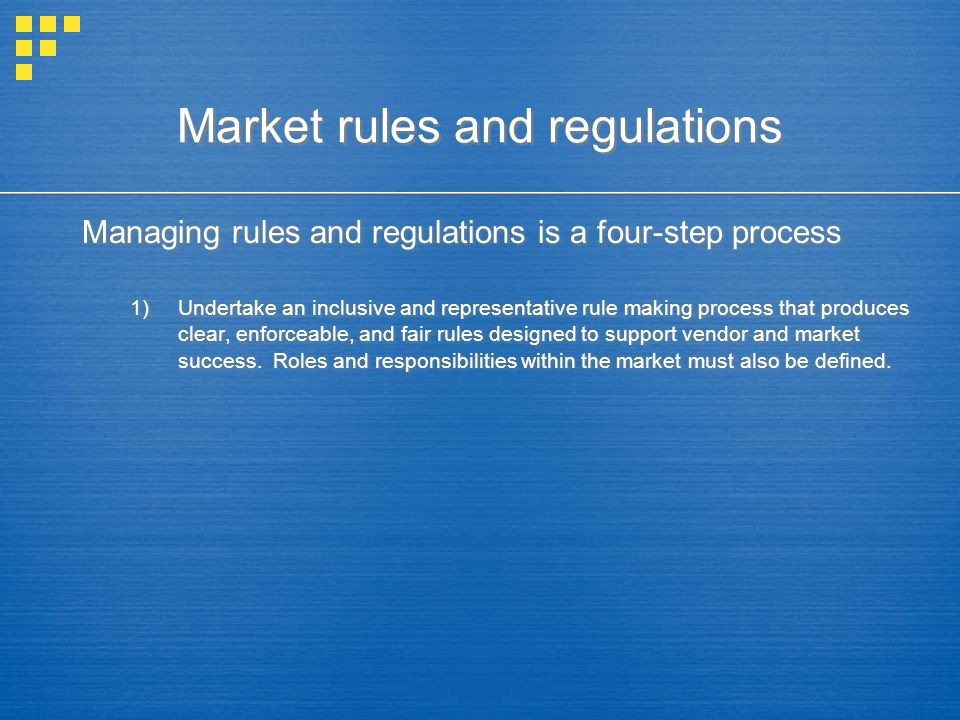 Market rules and regulations Managing rules and regulations is a four-step process 1)Undertake an inclusive and representative rule making process tha