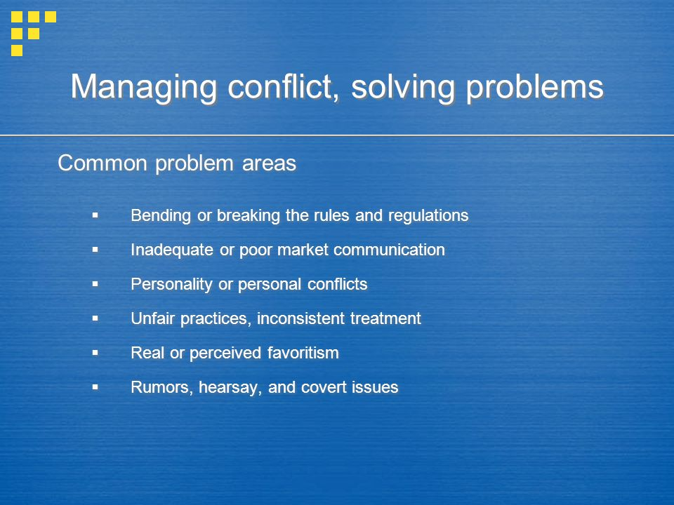 Managing conflict, solving problems Common problem areas  Bending or breaking the rules and regulations  Inadequate or poor market communication  P