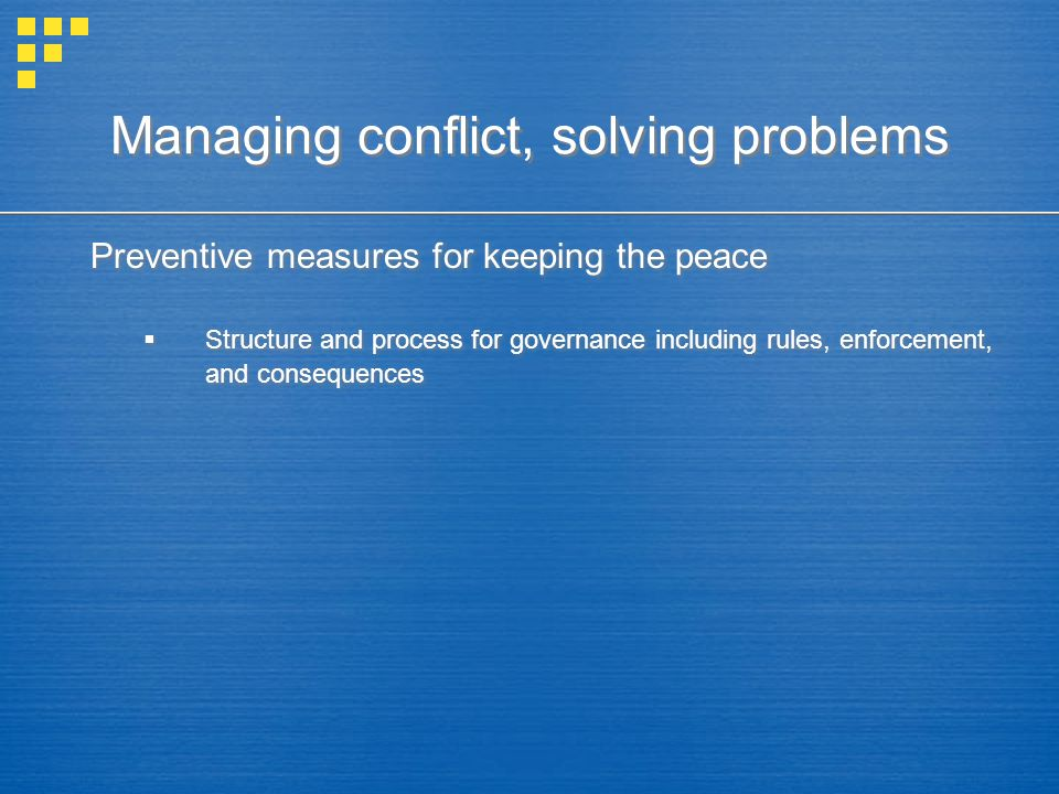 Managing conflict, solving problems Preventive measures for keeping the peace  Structure and process for governance including rules, enforcement, and