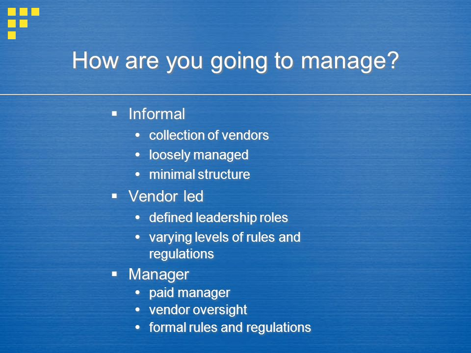 How are you going to manage?  Informal  collection of vendors  loosely managed  minimal structure  Vendor led  defined leadership roles  varyin