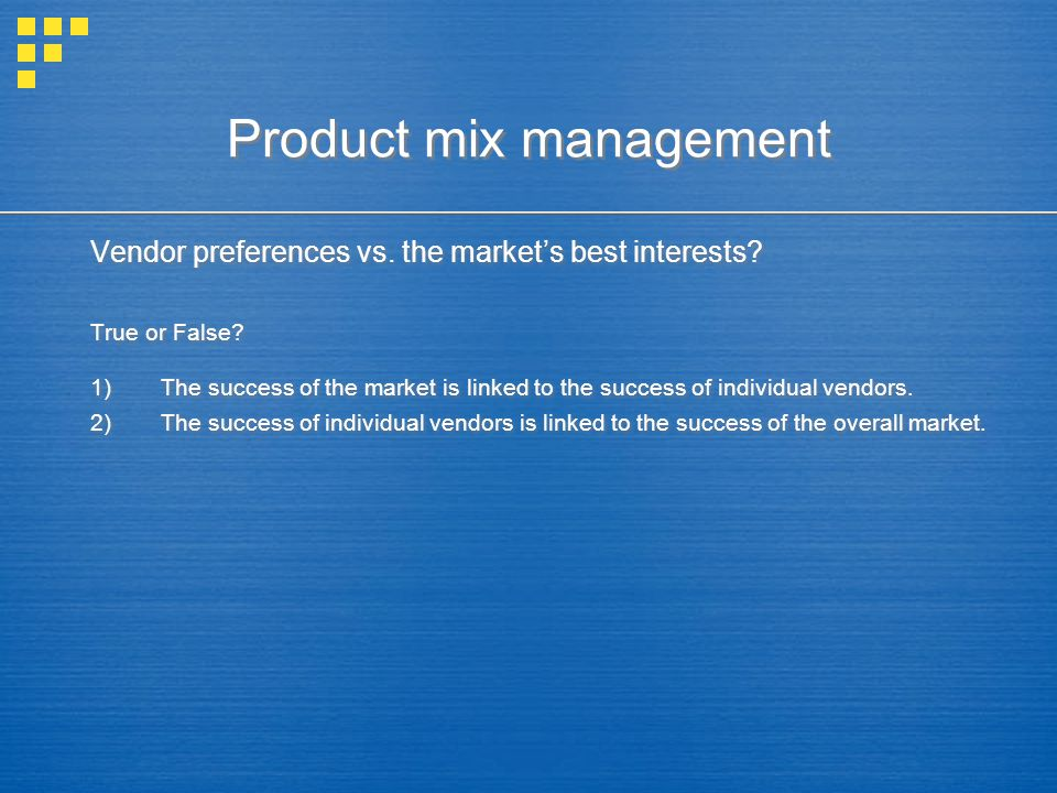 Product mix management Vendor preferences vs. the market's best interests? True or False? 1)The success of the market is linked to the success of indi