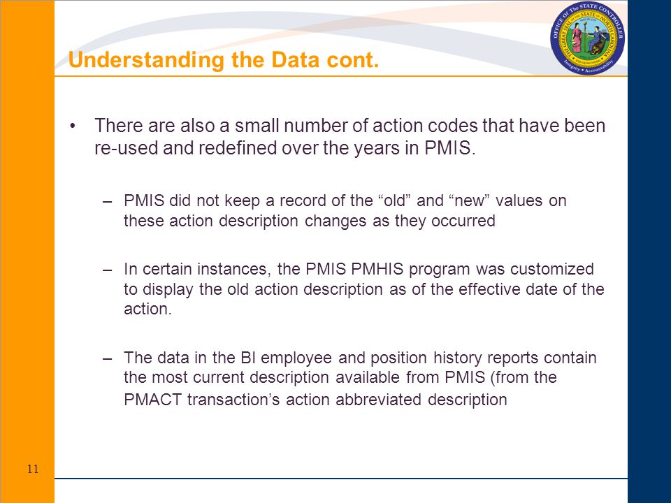 Understanding the Data cont. There are also a small number of action codes that have been re-used and redefined over the years in PMIS. –PMIS did not