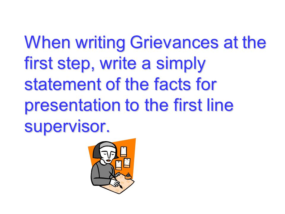 When writing Grievances at the first step, write a simply statement of the facts for presentation to the first line supervisor.