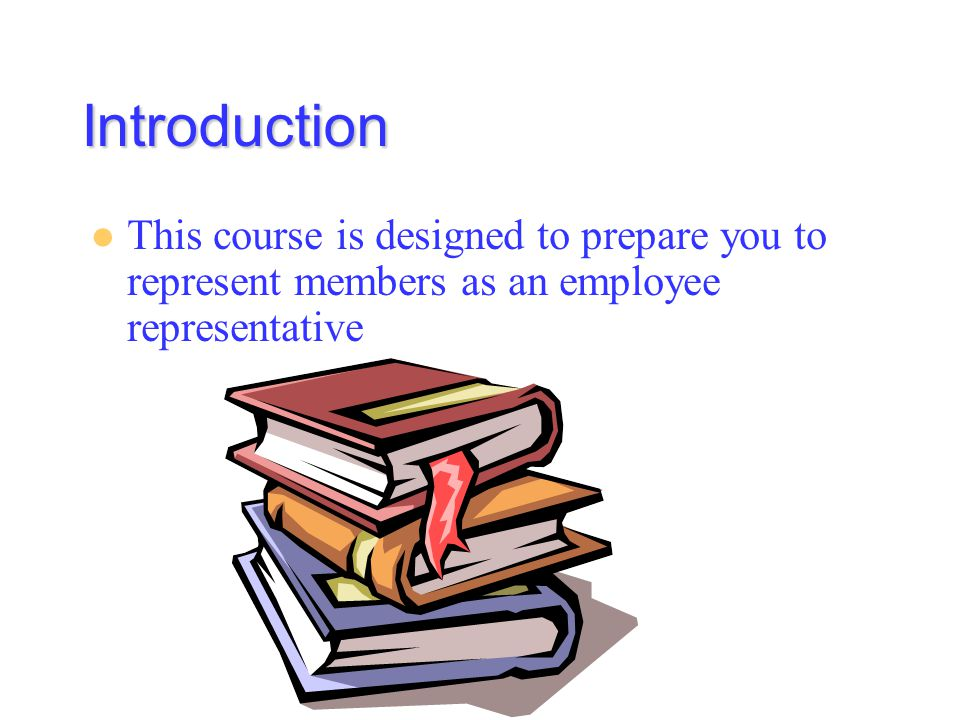 Introduction This course is designed to prepare you to represent members as an employee representative