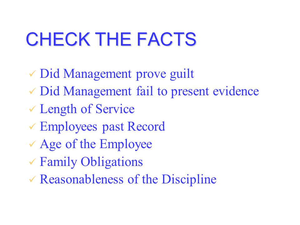 CHECK THE FACTS Did Management prove guilt Did Management fail to present evidence Length of Service Employees past Record Age of the Employee Family Obligations Reasonableness of the Discipline