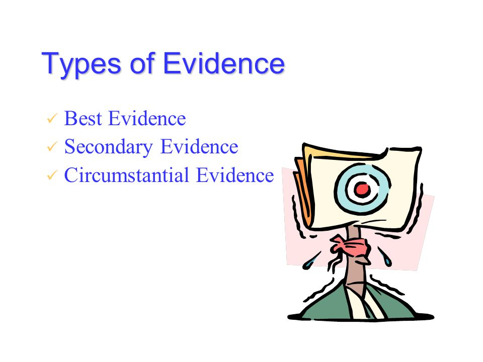 Types of Evidence Best Evidence Secondary Evidence Circumstantial Evidence