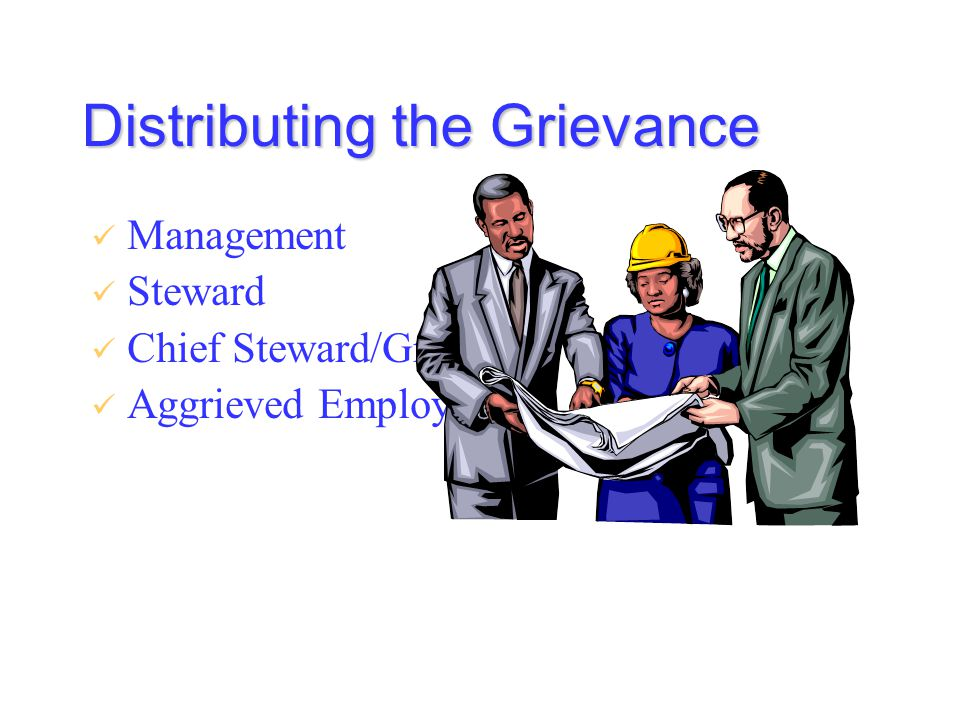 Distributing the Grievance Management Steward Chief Steward/Grievance Committee Aggrieved Employee