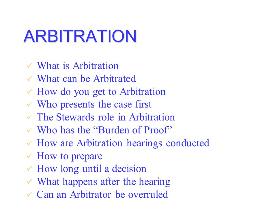 ARBITRATION What is Arbitration What can be Arbitrated How do you get to Arbitration Who presents the case first The Stewards role in Arbitration Who has the Burden of Proof How are Arbitration hearings conducted How to prepare How long until a decision What happens after the hearing Can an Arbitrator be overruled