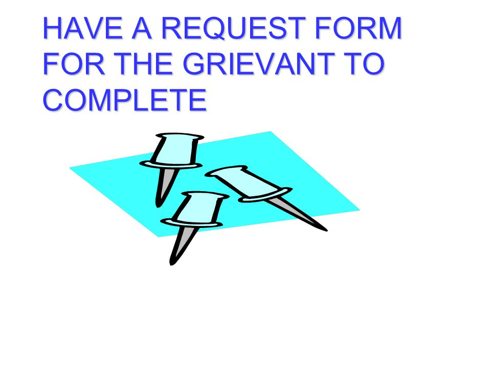 HAVE A REQUEST FORM FOR THE GRIEVANT TO COMPLETE