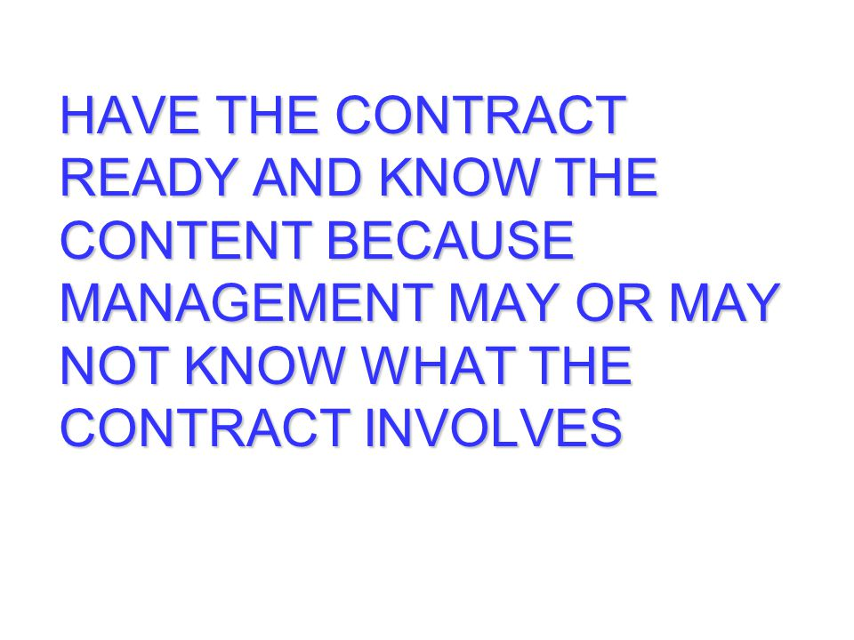 HAVE THE CONTRACT READY AND KNOW THE CONTENT BECAUSE MANAGEMENT MAY OR MAY NOT KNOW WHAT THE CONTRACT INVOLVES