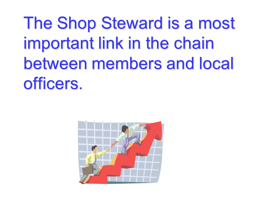 The Shop Steward is a most important link in the chain between members and local officers.