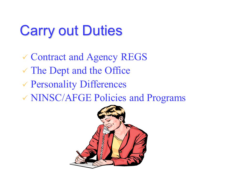 Carry out Duties Contract and Agency REGS The Dept and the Office Personality Differences NINSC/AFGE Policies and Programs