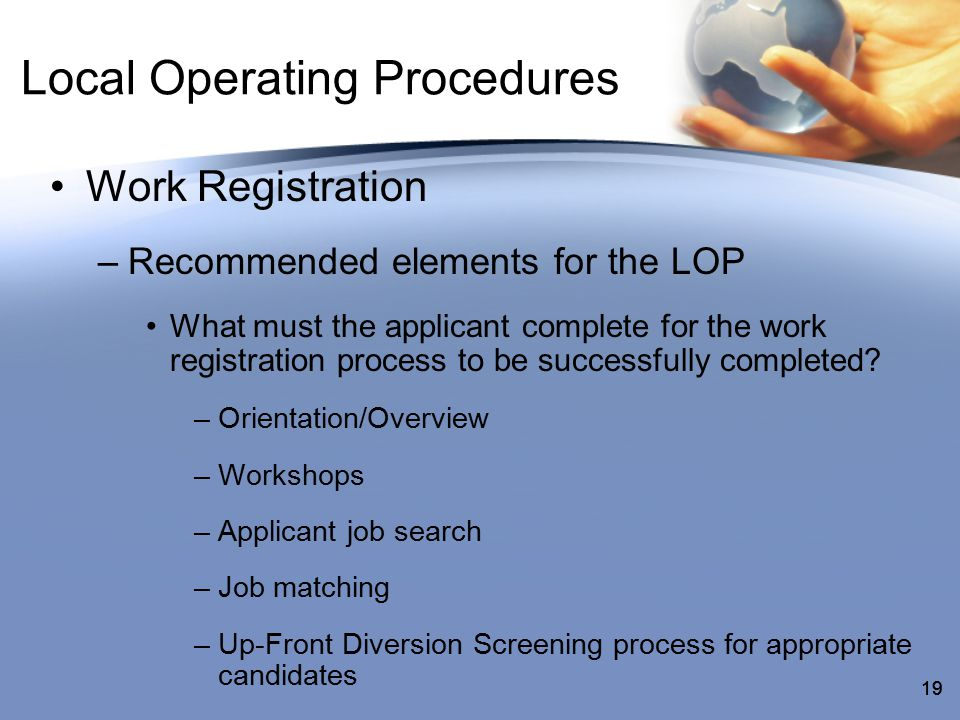 19 Local Operating Procedures Work Registration –Recommended elements for the LOP What must the applicant complete for the work registration process to be successfully completed.