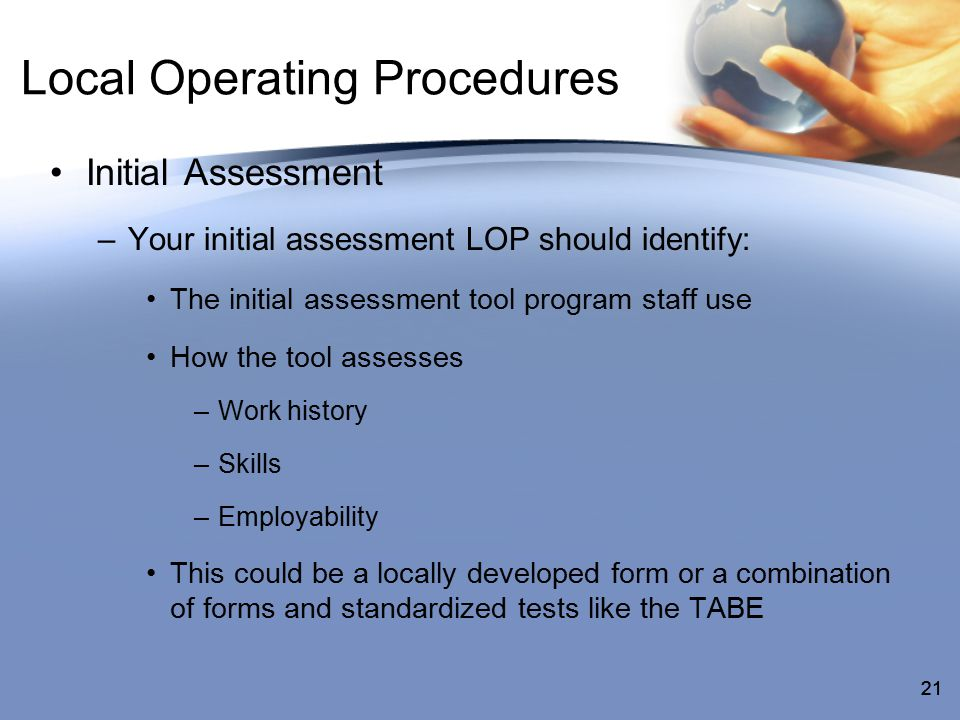 21 Local Operating Procedures Initial Assessment –Your initial assessment LOP should identify: The initial assessment tool program staff use How the tool assesses –Work history –Skills –Employability This could be a locally developed form or a combination of forms and standardized tests like the TABE