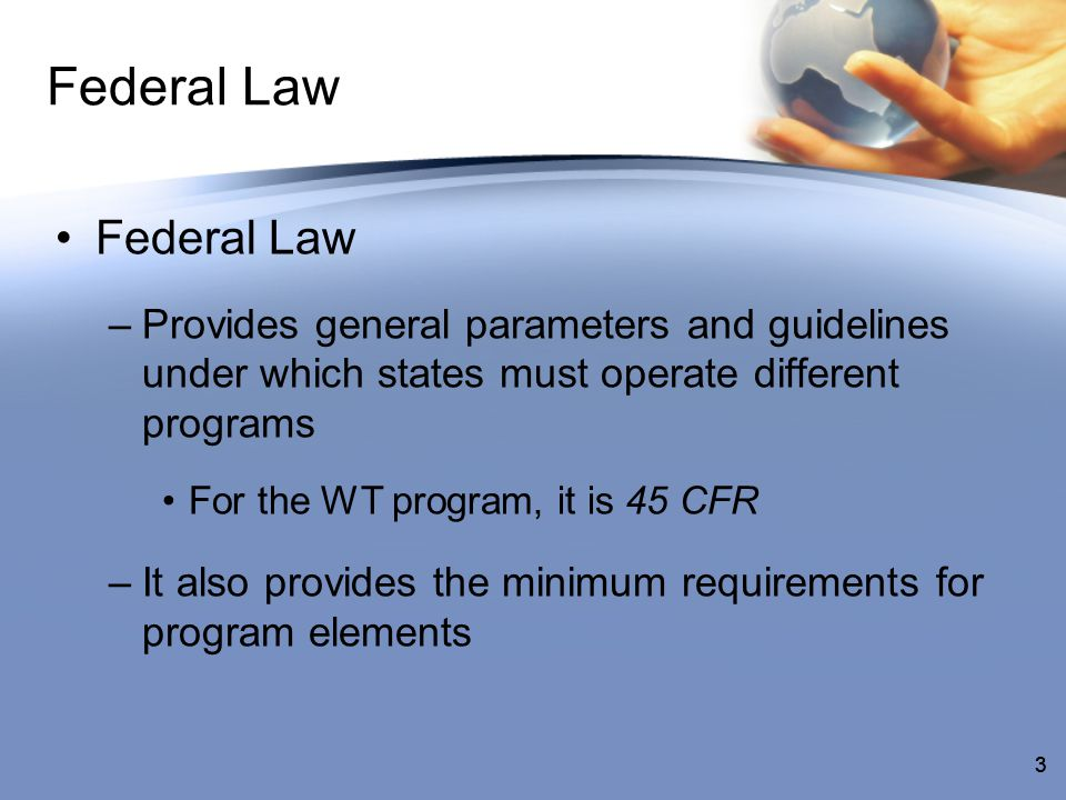 44 State Law –Uses federal requirements to set more specific standards and guidelines –It lays the foundation for program administration –It can also be more restrictive than federal law