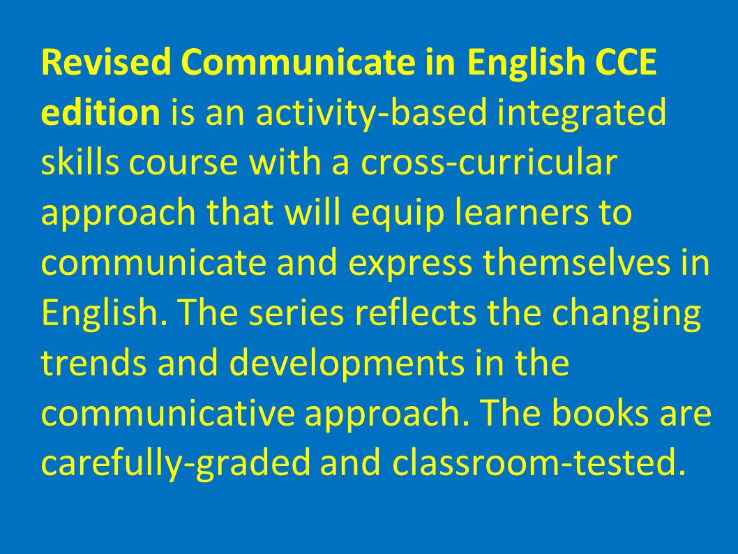 Revised Communicate in English CCE edition is an activity-based integrated skills course with a cross-curricular approach that will equip learners to