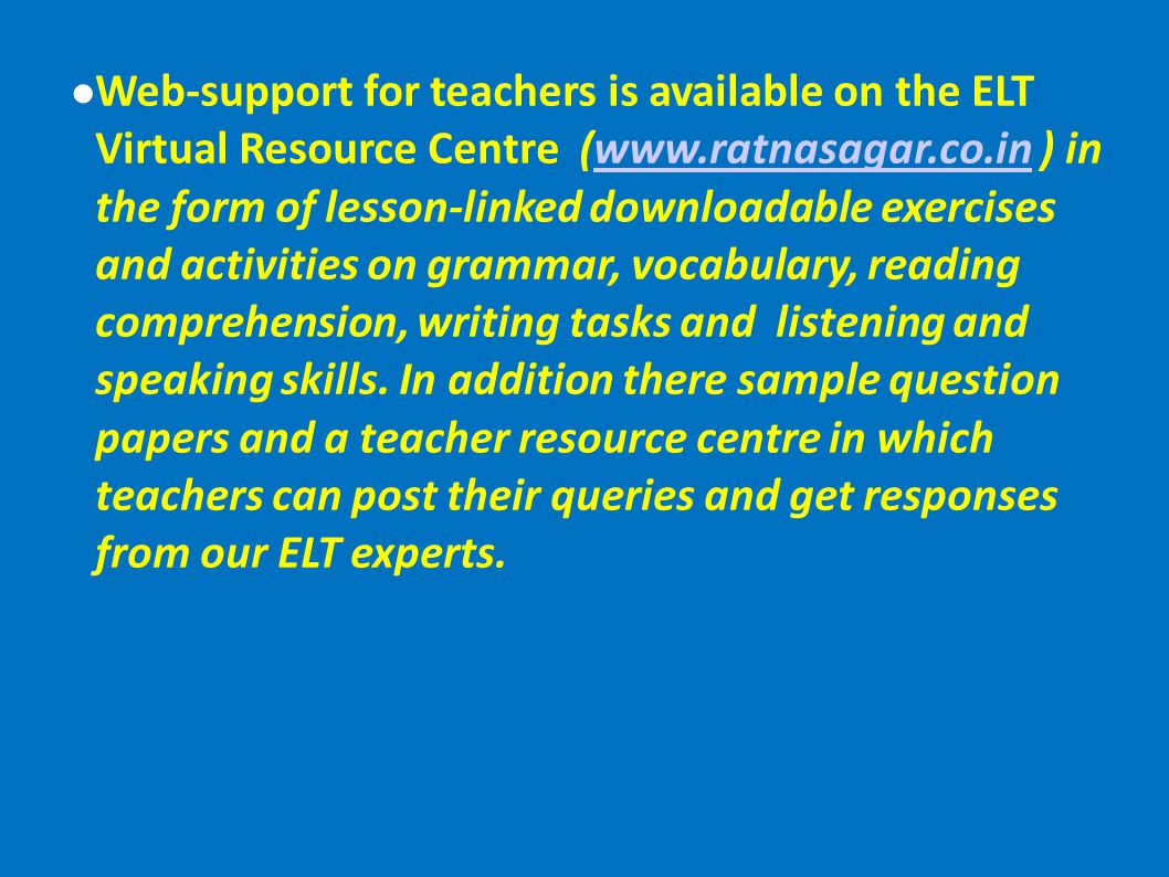 Web-support for teachers is available on the ELT Virtual Resource Centre (www.ratnasagar.co.in ) in the form of lesson-linked downloadable exercises a