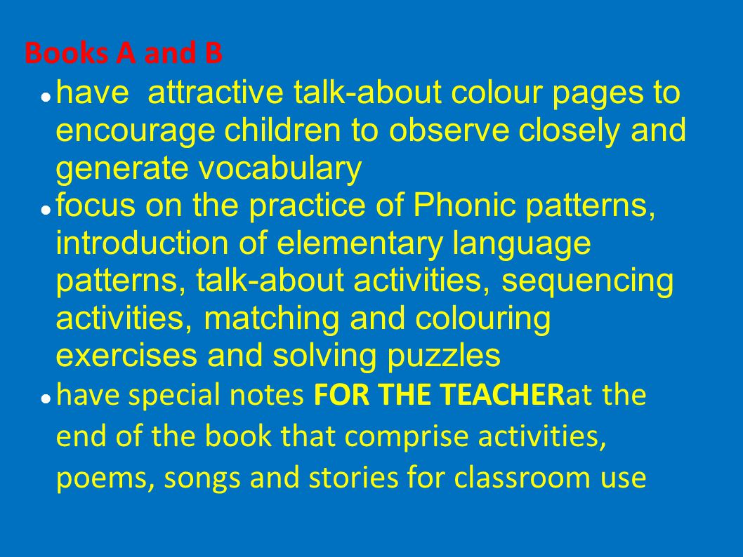 Books A and B have attractive talk-about colour pages to encourage children to observe closely and generate vocabulary focus on the practice of Phonic