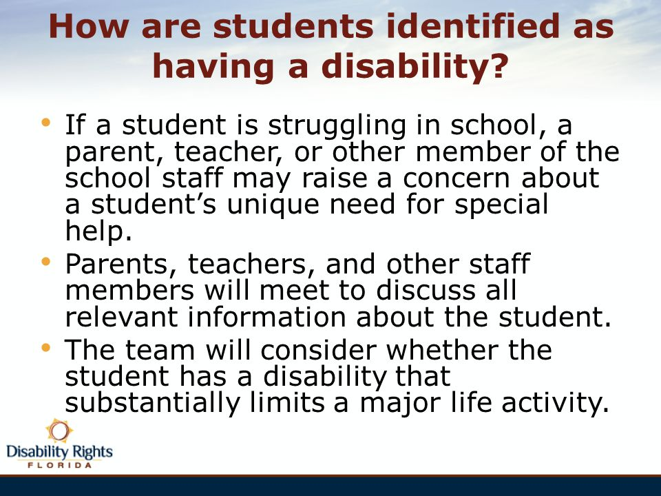 How are students identified as having a disability? If a student is struggling in school, a parent, teacher, or other member of the school staff may r