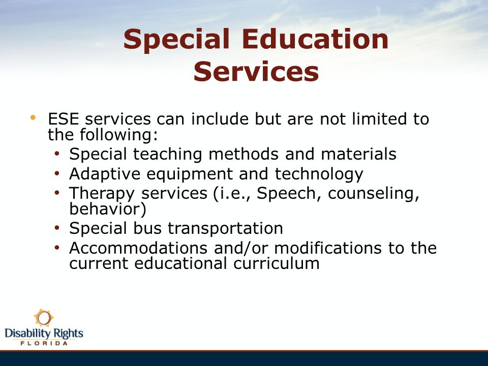 Special Education Services ESE services can include but are not limited to the following: Special teaching methods and materials Adaptive equipment an