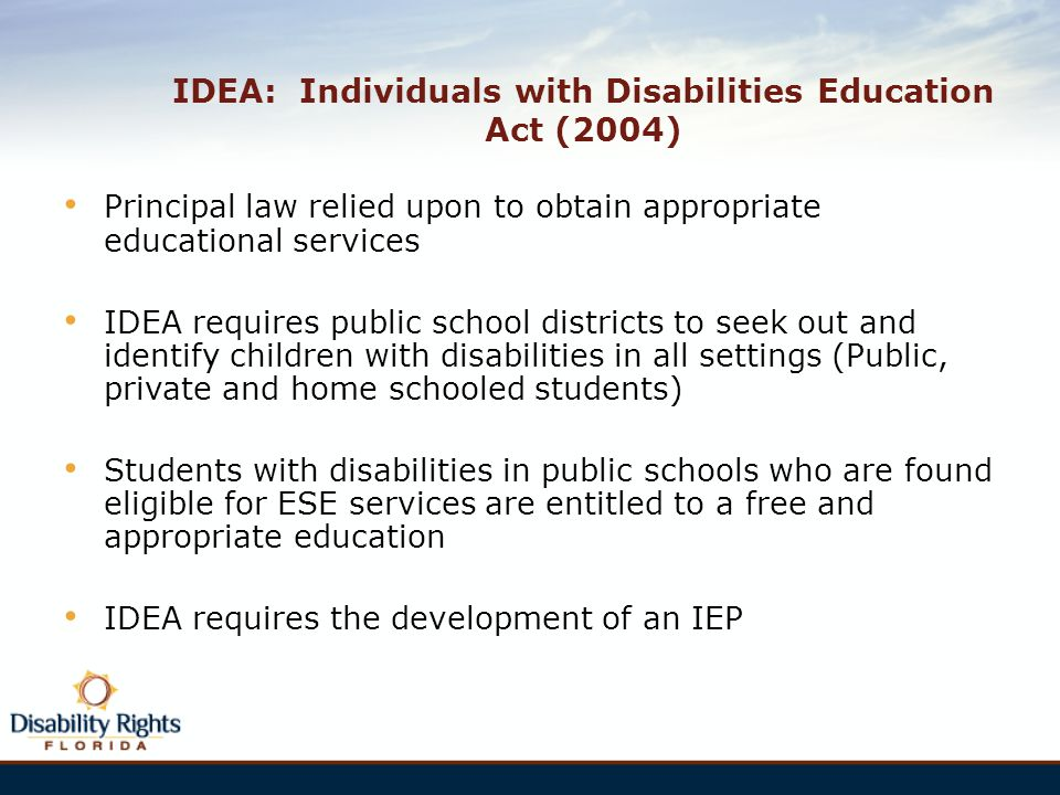 IDEA: Individuals with Disabilities Education Act (2004) Principal law relied upon to obtain appropriate educational services IDEA requires public sch