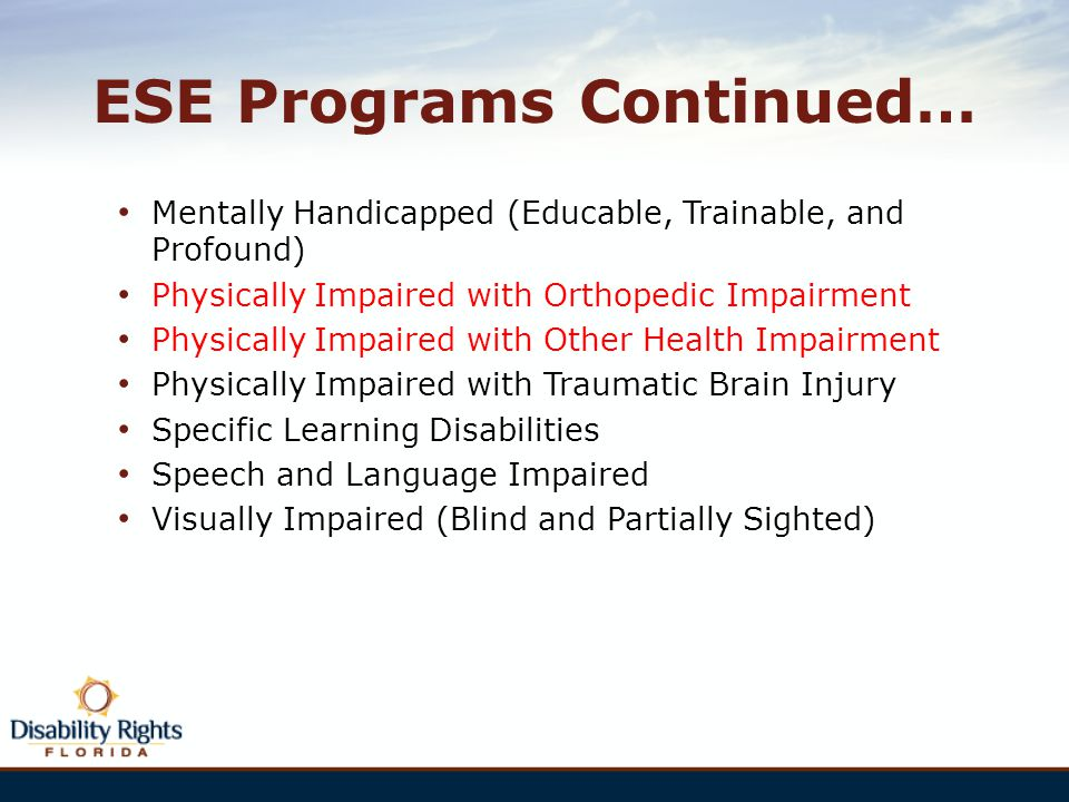 ESE Programs Continued… Mentally Handicapped (Educable, Trainable, and Profound) Physically Impaired with Orthopedic Impairment Physically Impaired wi