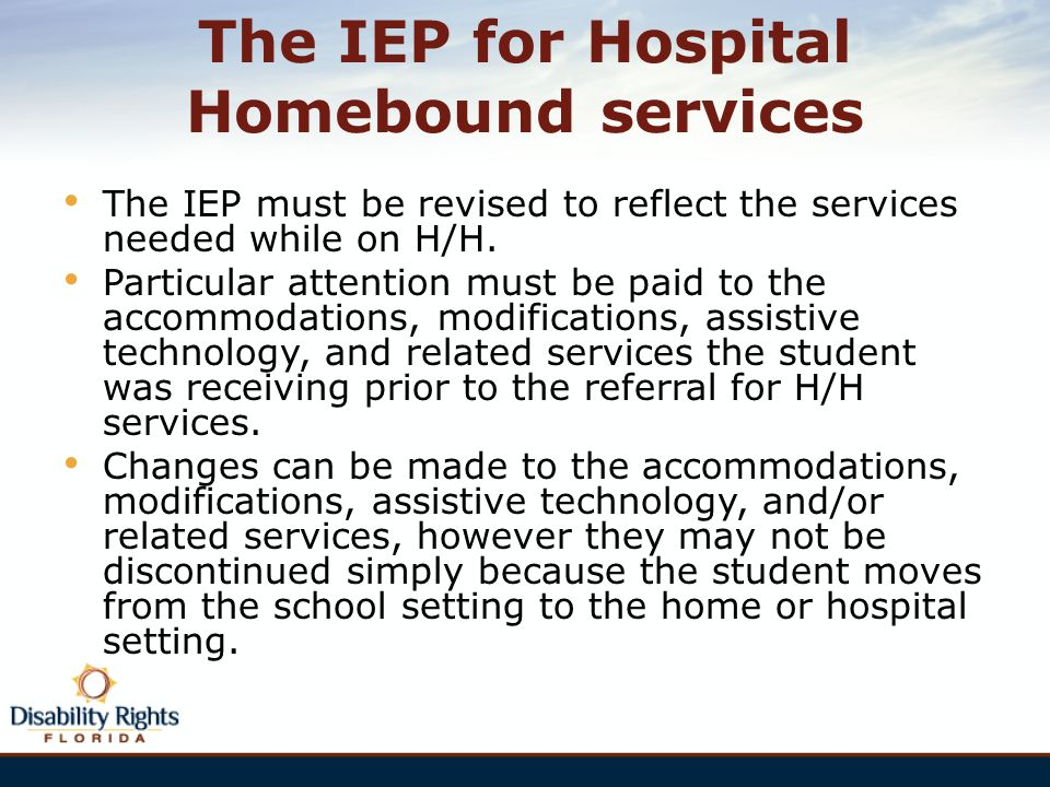 The IEP for Hospital Homebound services The IEP must be revised to reflect the services needed while on H/H. Particular attention must be paid to the