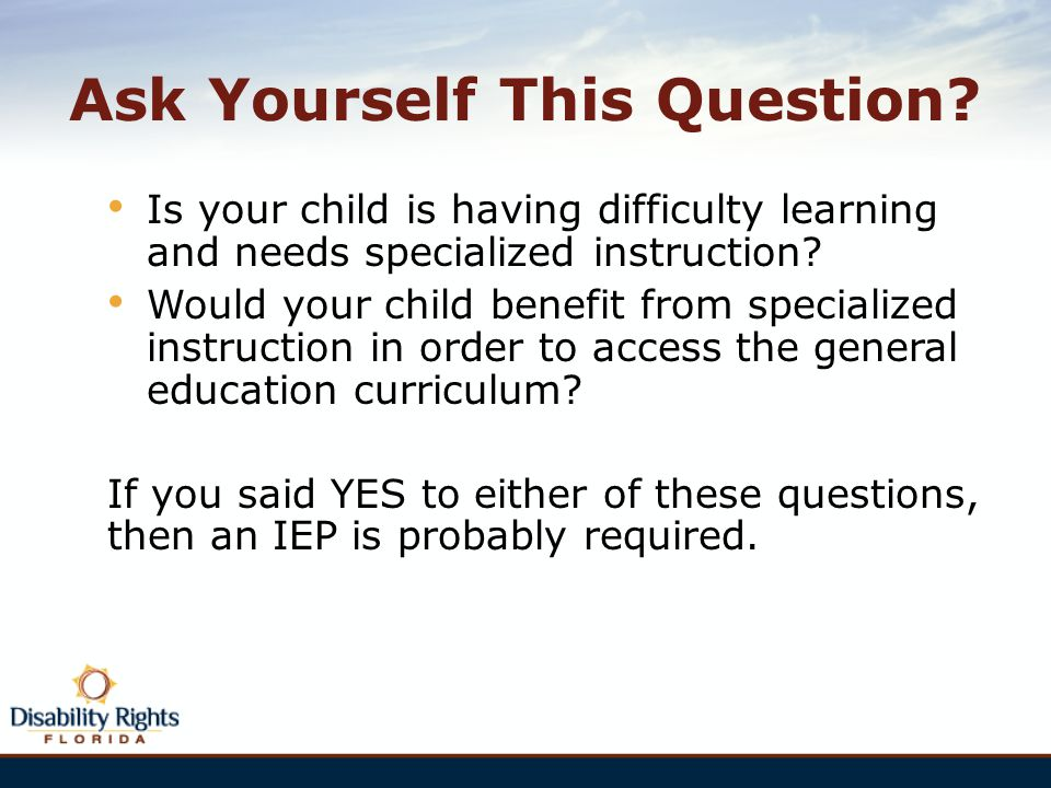 Ask Yourself This Question? Is your child is having difficulty learning and needs specialized instruction? Would your child benefit from specialized i