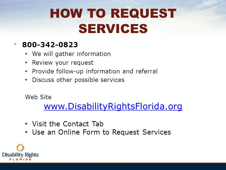 HOW TO REQUEST SERVICES 800-342-0823 We will gather information Review your request Provide follow-up information and referral Discuss other possible