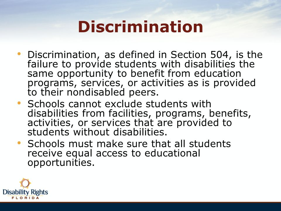 Discrimination Discrimination, as defined in Section 504, is the failure to provide students with disabilities the same opportunity to benefit from ed