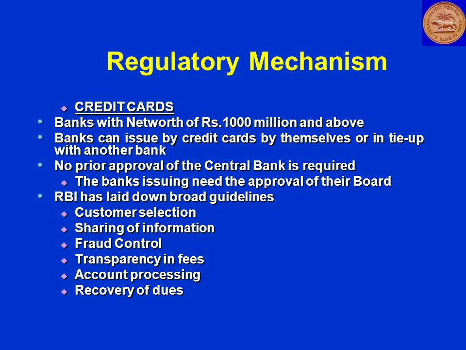 Regulatory Mechanism  CREDIT CARDS Banks with Networth of Rs.1000 million and above Banks with Networth of Rs.1000 million and above Banks can issue by credit cards by themselves or in tie-up with another bank Banks can issue by credit cards by themselves or in tie-up with another bank No prior approval of the Central Bank is required No prior approval of the Central Bank is required  The banks issuing need the approval of their Board RBI has laid down broad guidelines RBI has laid down broad guidelines  Customer selection  Sharing of information  Fraud Control  Transparency in fees  Account processing  Recovery of dues