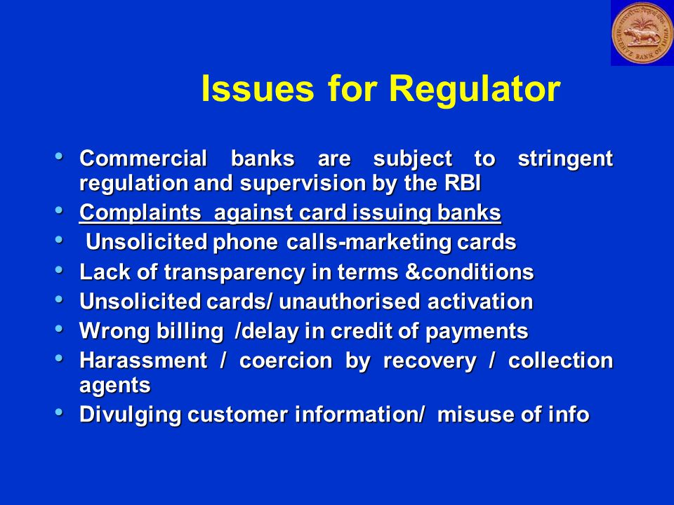 Issues for Regulator Commercial banks are subject to stringent regulation and supervision by the RBI Commercial banks are subject to stringent regulation and supervision by the RBI Complaints against card issuing banks Complaints against card issuing banks Unsolicited phone calls-marketing cards Unsolicited phone calls-marketing cards Lack of transparency in terms &conditions Lack of transparency in terms &conditions Unsolicited cards/ unauthorised activation Unsolicited cards/ unauthorised activation Wrong billing /delay in credit of payments Wrong billing /delay in credit of payments Harassment / coercion by recovery / collection agents Harassment / coercion by recovery / collection agents Divulging customer information/ misuse of info Divulging customer information/ misuse of info
