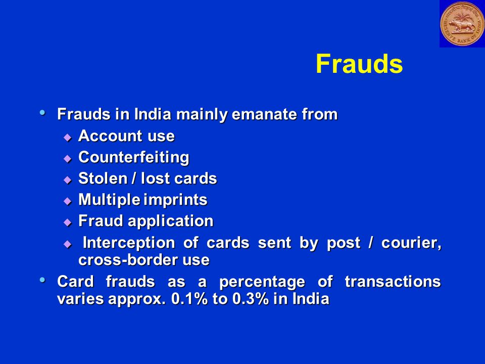 Frauds Frauds in India mainly emanate from Frauds in India mainly emanate from  Account use  Counterfeiting  Stolen / lost cards  Multiple imprints  Fraud application  Interception of cards sent by post / courier, cross-border use Card frauds as a percentage of transactions varies approx.