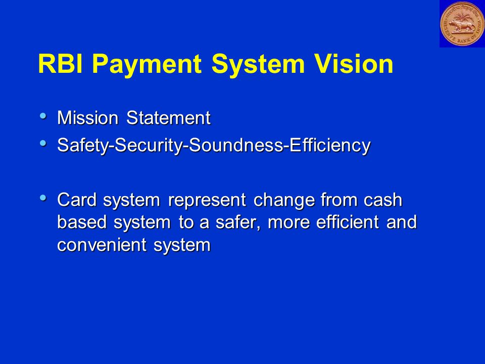 RBI Payment System Vision Mission Statement Mission Statement Safety-Security-Soundness-Efficiency Safety-Security-Soundness-Efficiency Card system represent change from cash based system to a safer, more efficient and convenient system Card system represent change from cash based system to a safer, more efficient and convenient system