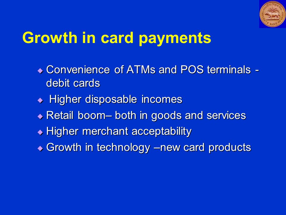 Issuance of Cards Banks issue cards in affiliation to Visa, Mastercard etc Banks issue cards in affiliation to Visa, Mastercard etc  44 banks issued cards as on July 2005  37 banks issued Debit Cards  23 banks issued Credit Cards  1 banks issued SMART Cards  Co-branded Cards  Cards issued by non-banks