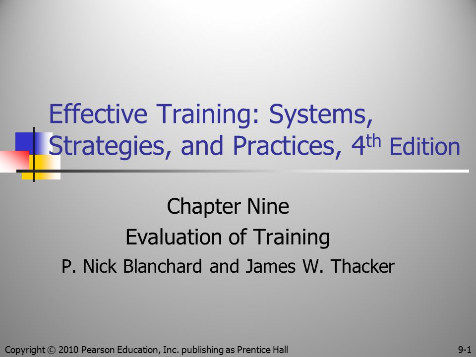 Effective Training: Systems, Strategies, and Practices, 4 th Edition Chapter Nine Evaluation of Training P. Nick Blanchard and James W. Thacker Copyri