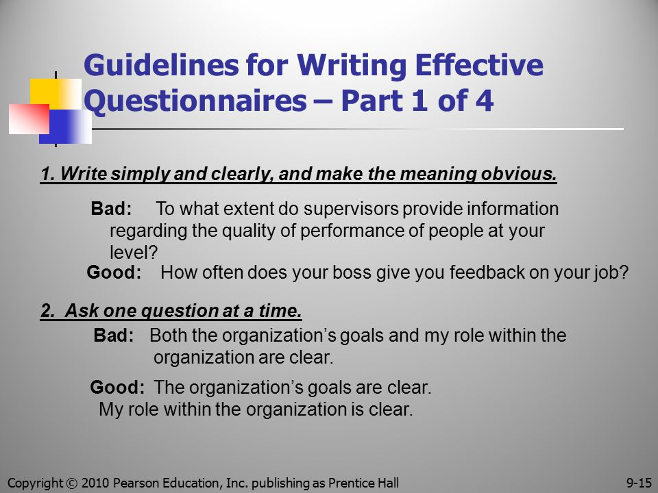Guidelines for Writing Effective Questionnaires – Part 1 of 4 2. Ask one question at a time. Bad: Both the organization's goals and my role within the