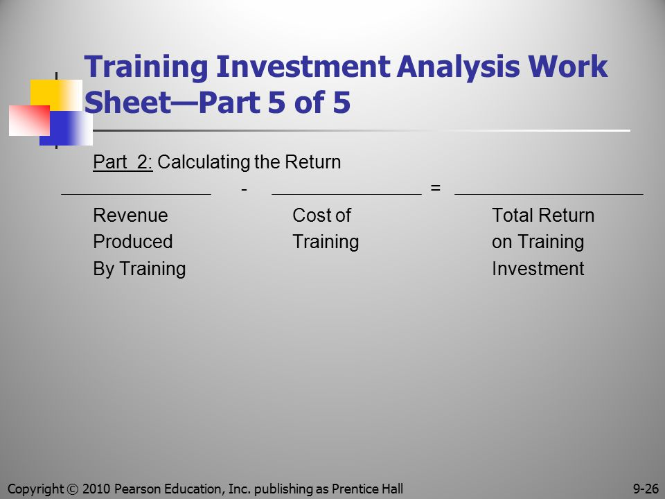 Training Investment Analysis Work Sheet—Part 5 of 5 Part 2: Calculating the Return - = Revenue Cost ofTotal Return ProducedTrainingon Training By Trai